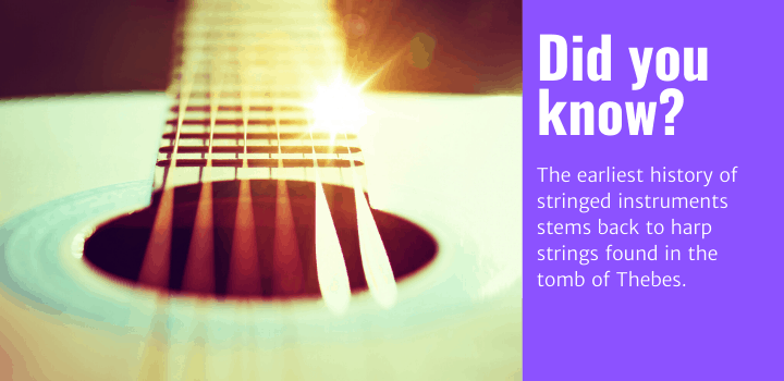 Did you know: The earliest history of stringed instruments stems back to harp strings found in the tomb of Thebes.