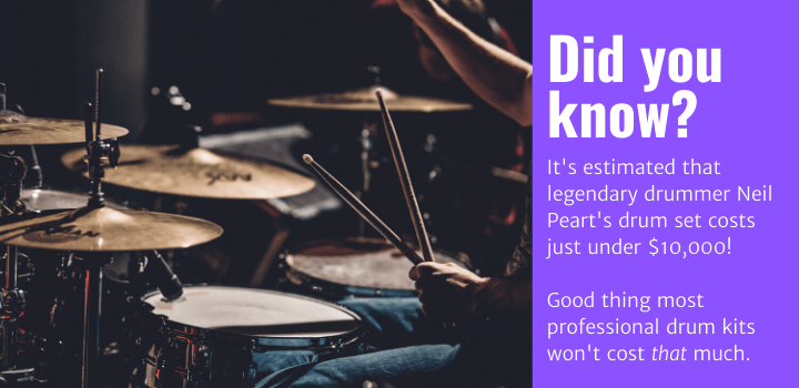 Did you know: It's estimated that legendary drummer Neil Peart's drum set costs just under $10,000! Good thing most professional drum kits won't cost that much.