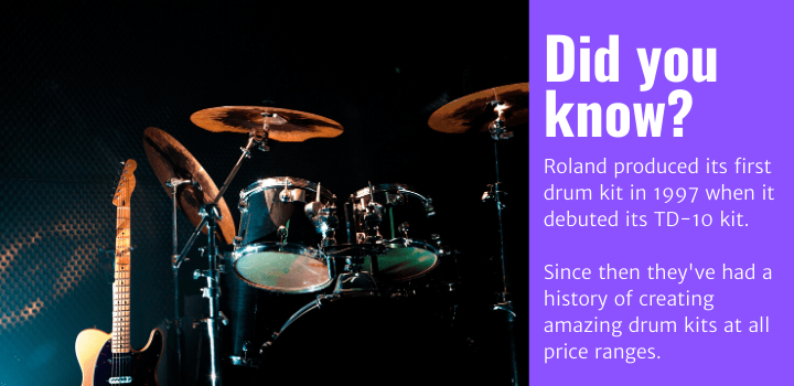 Did you know: Rolandproduced its first drum kit in 1997 when it debuted its TD-10 kit. Since then they've had a history of creating amazing drum kits at all price ranges.