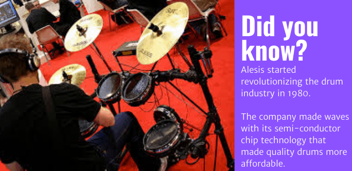 Did you know: Alesis started revolutionizing the drum industry in 1980. The company made waves with its semi-conductor chip technology that made quality drums more affordable.