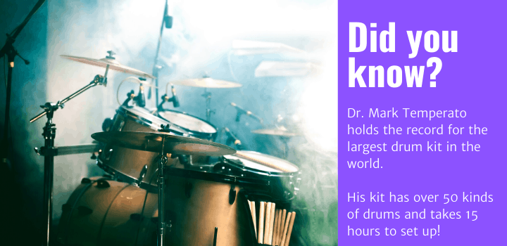 Did you know: Dr. Mark Temperato holds the record for the largest drum kit in the world. His kit has over 50 kinds of drums and takes 15 hours to set up!
