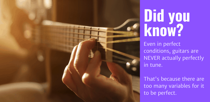 Did you know: Even in perfect conditions, guitars are NEVER actually perfectly in tune. That's because there are too many variables for it to be perfect.