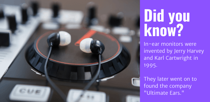 "Did you know: In-ear monitors were invented by Jerry Harvey and Karl Cartwright in 1995. They later went on to found the company ""Ultimate Ears."""