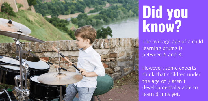Did you know: The average age of a child learning drums is between 6 and 8. However, some experts think that children under the age of 7 aren't developmentally able to learn drums yet.