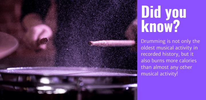 Did you know: Drumming is not only the oldest musical activity in recorded history, but it also burns more calories than almost any other musical activity!