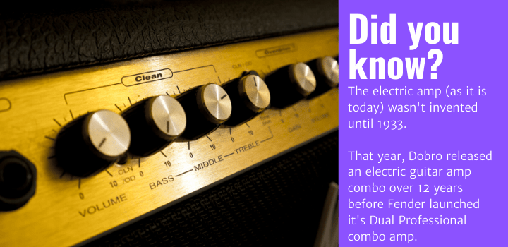 Did you know: The electric amp (as it is today) wasn't invented until 1933. That year, Dobro released an electric guitar amp combo over 12 years before Fender launched it's Dual Professional combo amp.