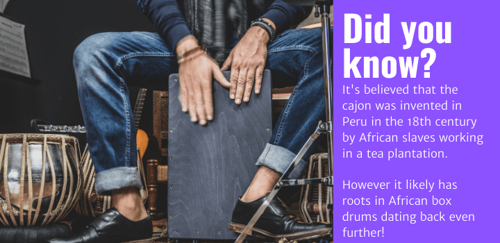 Did you know: It's believed that the cajon was invented in Peru in the 18th century by African slaves working in a tea plantation. However it likely has roots in African box drums dating back even further!